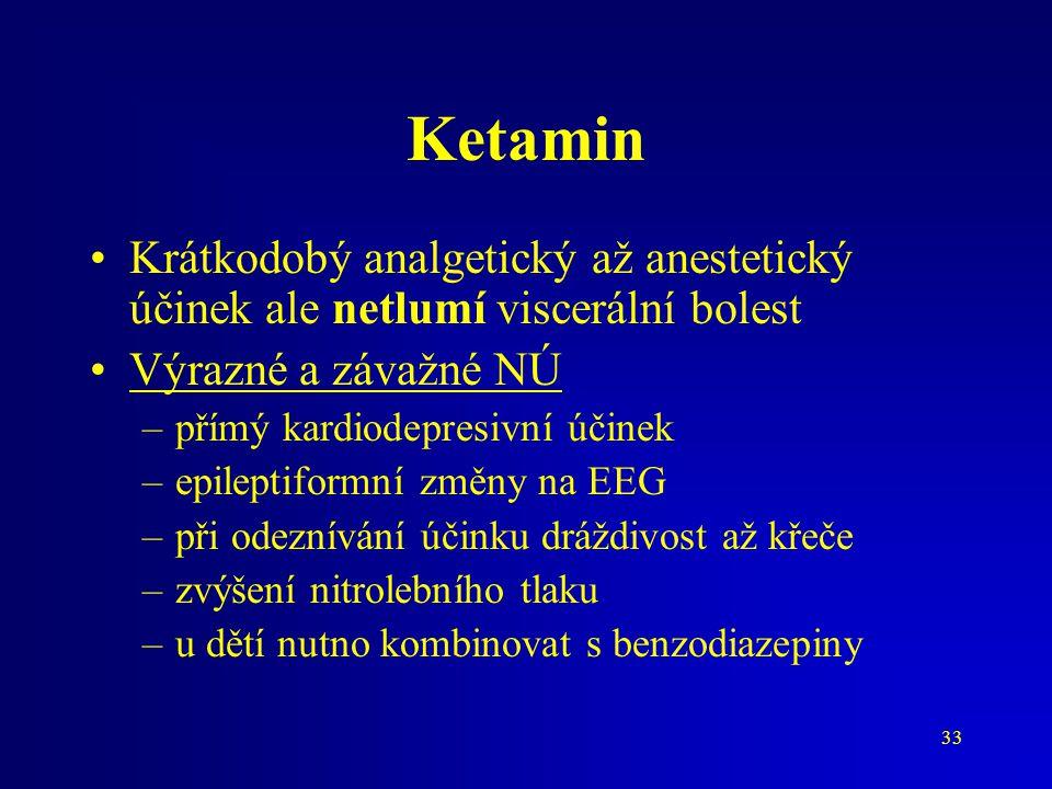 33 Ketamin Krátkodobý analgetický až anestetický účinek ale netlumí viscerální bolest Výrazné a závažné NÚ –přímý kardiodepresivní účinek –epileptifor