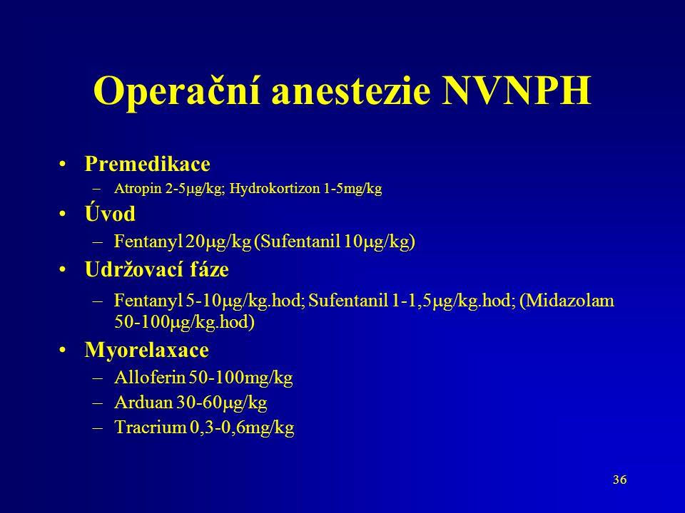 36 Operační anestezie NVNPH Premedikace –Atropin 2-5  g/kg; Hydrokortizon 1-5mg/kg Úvod –Fentanyl 20  g/kg (Sufentanil 10  g/kg) Udržovací fáze –Fe