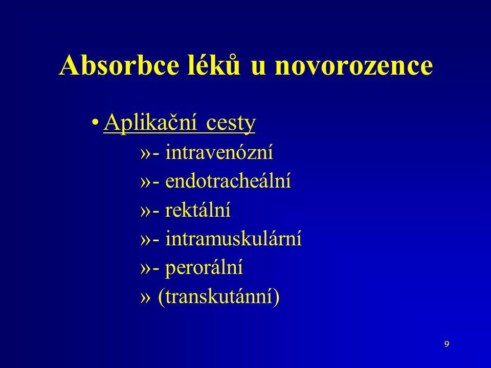 9 Absorbce léků u novorozence Aplikační cesty »- intravenózní »- endotracheální »- rektální »- intramuskulární »- perorální » (transkutánní)