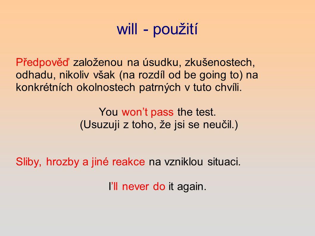 will - použití Předpověď založenou na úsudku, zkušenostech, odhadu, nikoliv však (na rozdíl od be going to) na konkrétních okolnostech patrných v tuto chvíli.