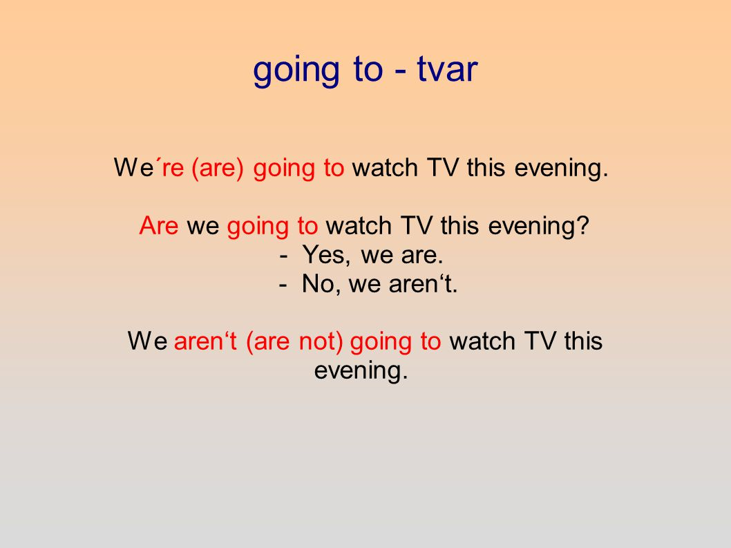 going to - tvar We´re (are) going to watch TV this evening.