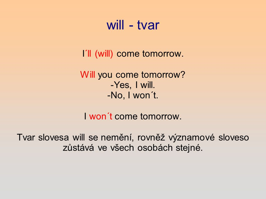 will - tvar I´ll (will) come tomorrow. Will you come tomorrow.