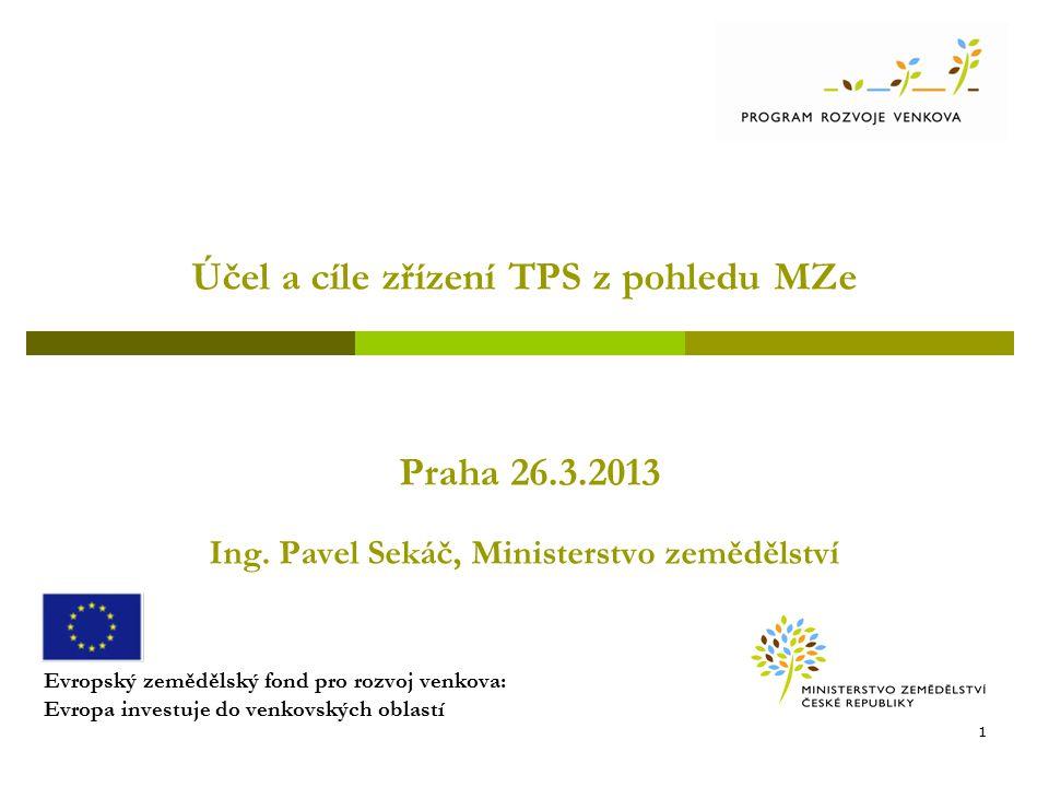 Účel a cíle zřízení TPS z pohledu MZe Praha 26.3.2013 Ing. Pavel Sekáč, Ministerstvo zemědělství Evropský zemědělský fond pro rozvoj venkova: Evropa i