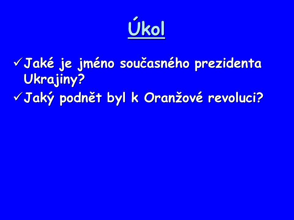 Úkol Jaké je jméno současného prezidenta Ukrajiny? Jaké je jméno současného prezidenta Ukrajiny? Jaký podnět byl k Oranžové revoluci? Jaký podnět byl
