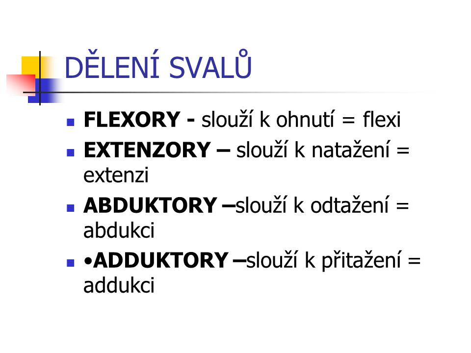 DĚLENÍ SVALŮ FLEXORY - slouží k ohnutí = flexi EXTENZORY – slouží k natažení = extenzi ABDUKTORY –slouží k odtažení = abdukci ADDUKTORY –slouží k přit