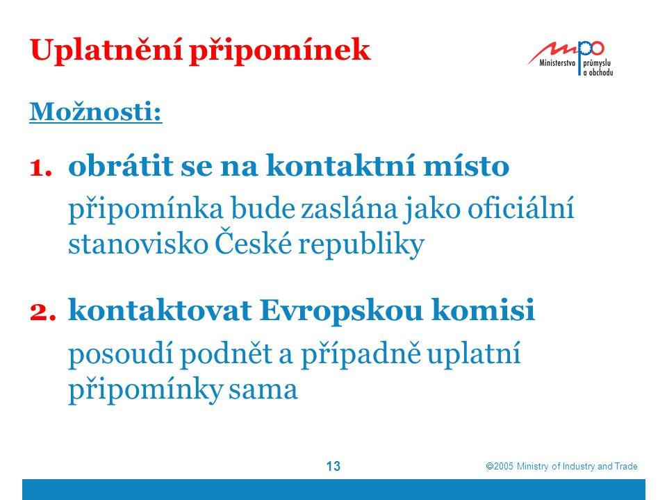  2005  Ministry of Industry and Trade 13 Uplatnění připomínek Možnosti: 1.obrátit se na kontaktní místo připomínka bude zaslána jako oficiální stanovisko České republiky 2.kontaktovat Evropskou komisi posoudí podnět a případně uplatní připomínky sama