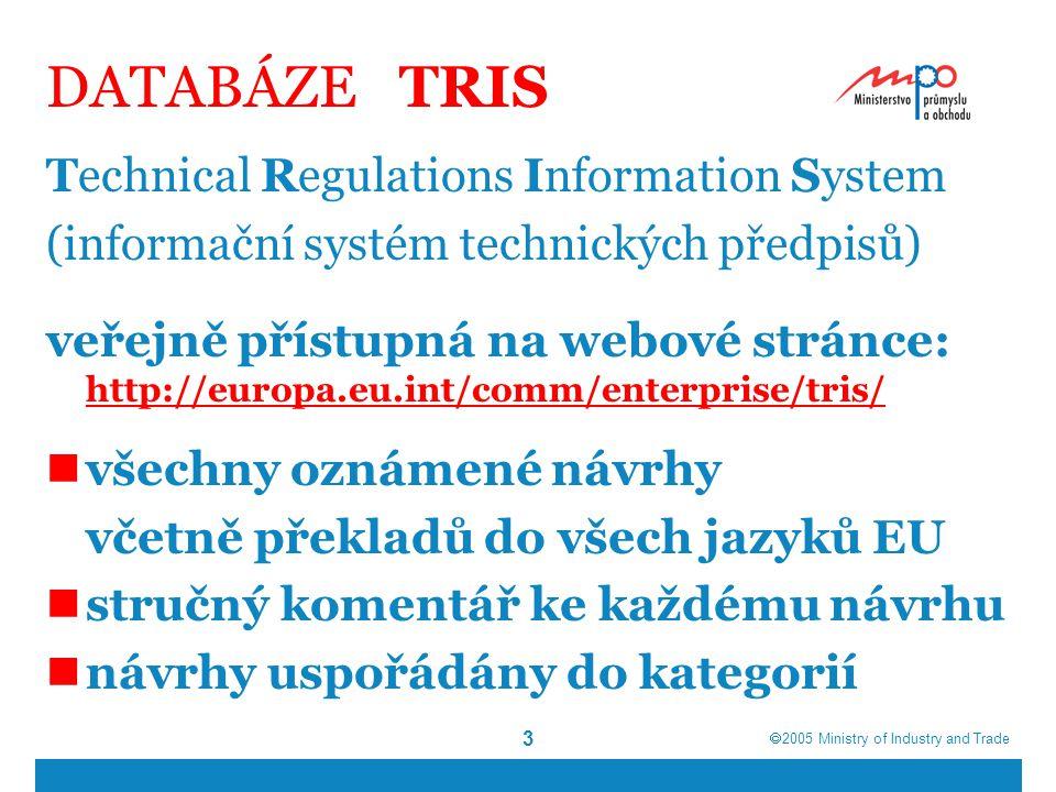  2005  Ministry of Industry and Trade 3 DATABÁZE TRIS Technical Regulations Information System (informační systém technických předpisů) veřejně přístupná na webové stránce: http://europa.eu.int/comm/enterprise/tris/ http://europa.eu.int/comm/enterprise/tris/ všechny oznámené návrhy včetně překladů do všech jazyků EU stručný komentář ke každému návrhu návrhy uspořádány do kategorií