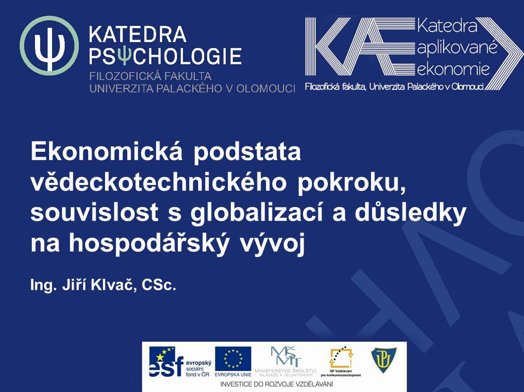 Ekonomická podstata vědeckotechnického pokroku, souvislost s globalizací a důsledky na hospodářský vývoj Ing. Jiří Klvač, CSc.