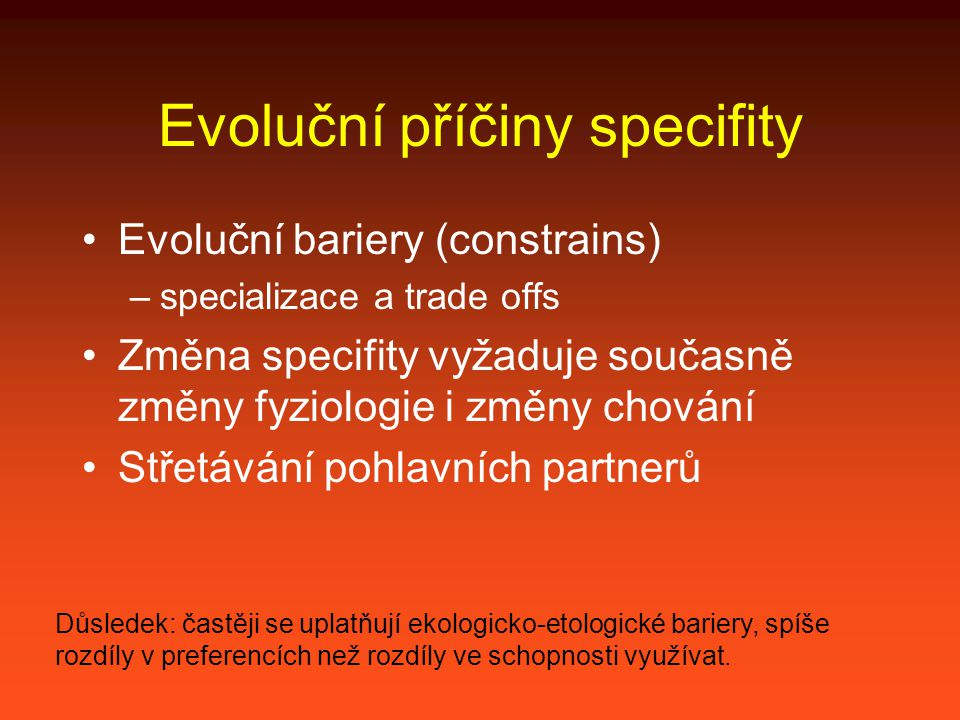Evoluční příčiny specifity Evoluční bariery (constrains) –specializace a trade offs Změna specifity vyžaduje současně změny fyziologie i změny chování Střetávání pohlavních partnerů Důsledek: častěji se uplatňují ekologicko-etologické bariery, spíše rozdíly v preferencích než rozdíly ve schopnosti využívat.