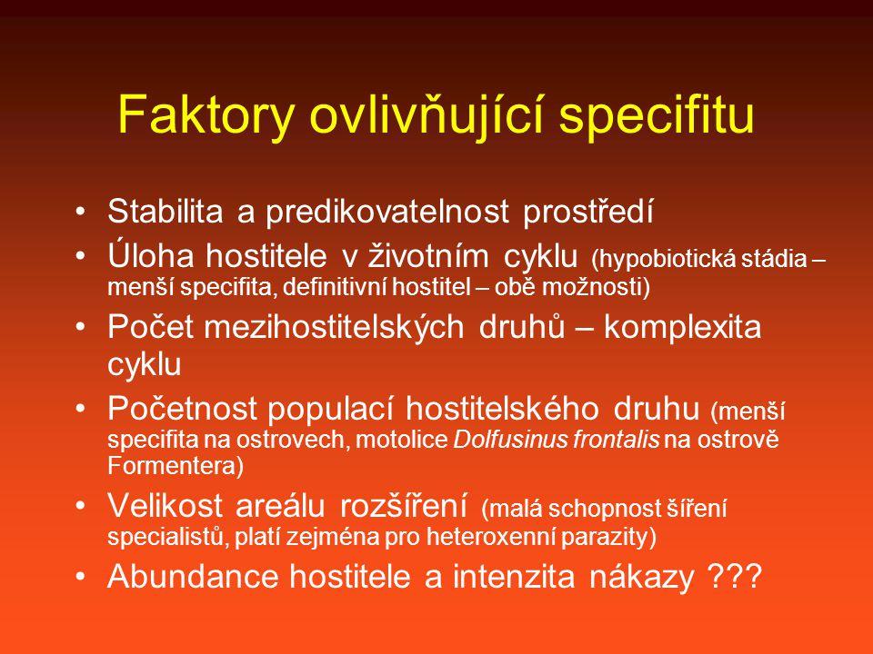 Faktory ovlivňující specifitu Stabilita a predikovatelnost prostředí Úloha hostitele v životním cyklu (hypobiotická stádia – menší specifita, definitivní hostitel – obě možnosti) Počet mezihostitelských druhů – komplexita cyklu Početnost populací hostitelského druhu (menší specifita na ostrovech, motolice Dolfusinus frontalis na ostrově Formentera) Velikost areálu rozšíření (malá schopnost šíření specialistů, platí zejména pro heteroxenní parazity) Abundance hostitele a intenzita nákazy ???