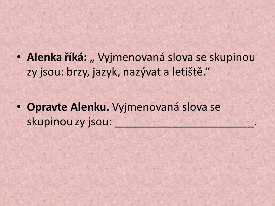 """Alenka říká: """" Vyjmenovaná slova se skupinou zy jsou: brzy, jazyk, nazývat a letiště. Opravte Alenku."""