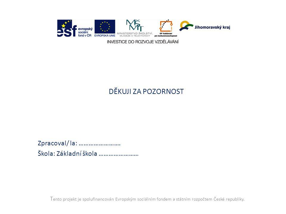 T ento projekt je spolufinancován Evropským sociálním fondem a státním rozpočtem České republiky. DĚKUJI ZA POZORNOST Zpracoval/ la: ……………………. Škola: