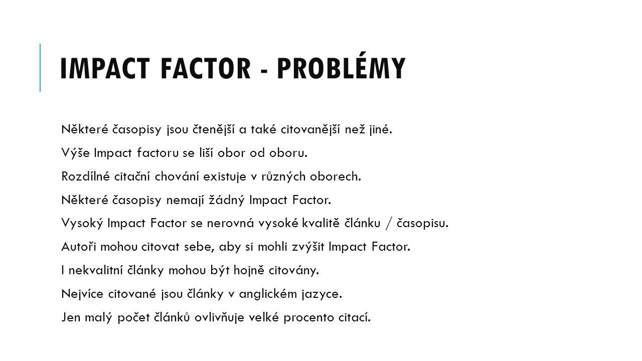 IMPACT FACTOR - PROBLÉMY Některé časopisy jsou čtenější a také citovanější než jiné. Výše Impact factoru se liší obor od oboru. Rozdílné citační chová