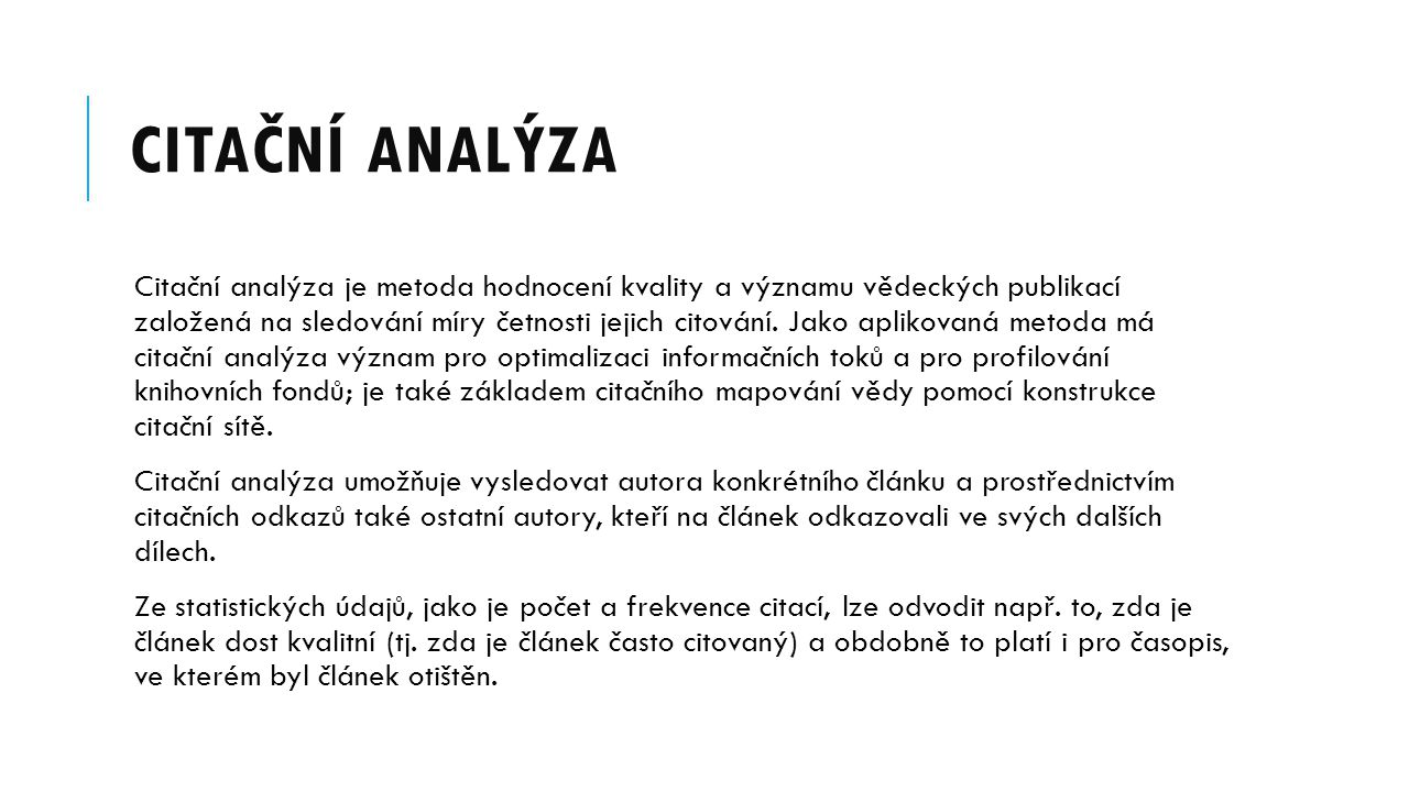 CITAČNÍ ANALÝZA Citační analýza je metoda hodnocení kvality a významu vědeckých publikací založená na sledování míry četnosti jejich citování.