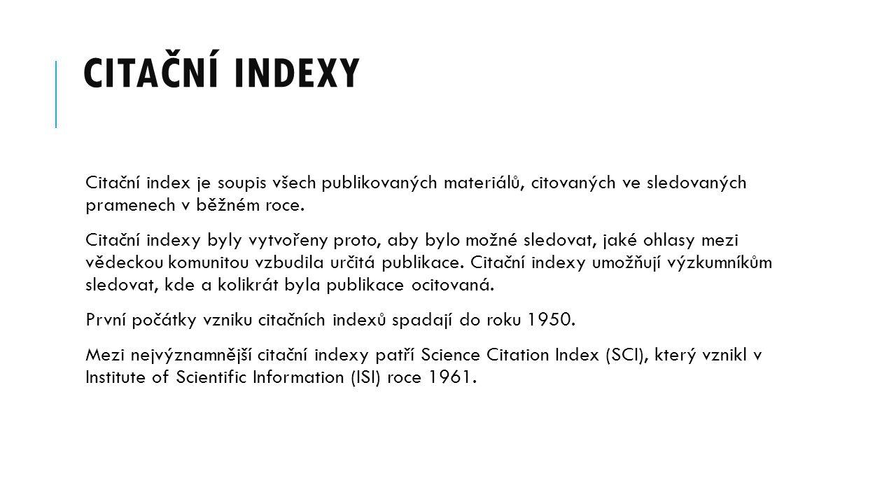 CITAČNÍ INDEXY Citační index je soupis všech publikovaných materiálů, citovaných ve sledovaných pramenech v běžném roce. Citační indexy byly vytvořeny