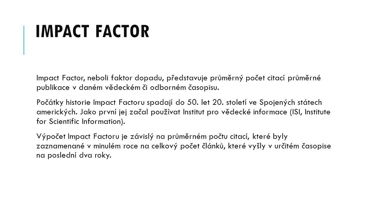 IMPACT FACTOR Impact Factor, neboli faktor dopadu, představuje průměrný počet citací průměrné publikace v daném vědeckém či odborném časopisu. Počátky