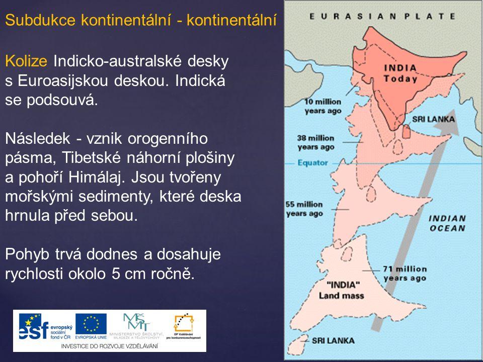 Subdukce kontinentální - kontinentální Kolize Indicko-australské desky s Euroasijskou deskou. Indická se podsouvá. Následek - vznik orogenního pásma,