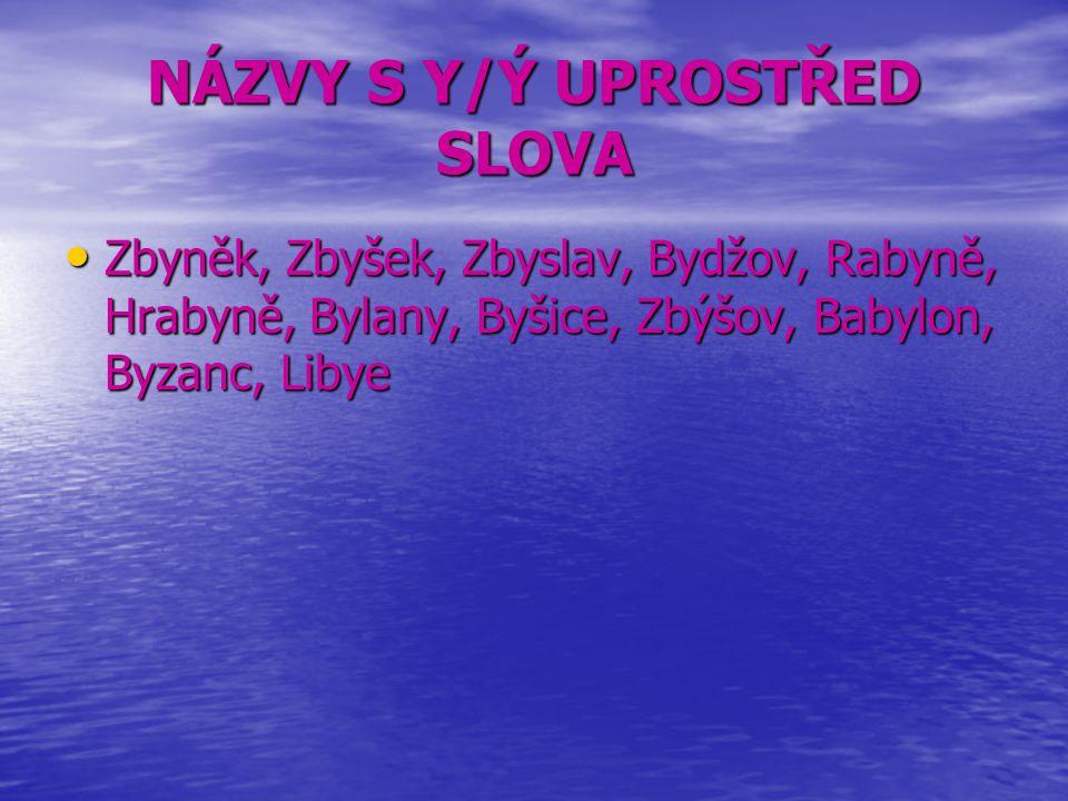 NÁZVY S Y/Ý UPROSTŘED SLOVA Zbyněk, Zbyšek, Zbyslav, Bydžov, Rabyně, Hrabyně, Bylany, Byšice, Zbýšov, Babylon, Byzanc, Libye