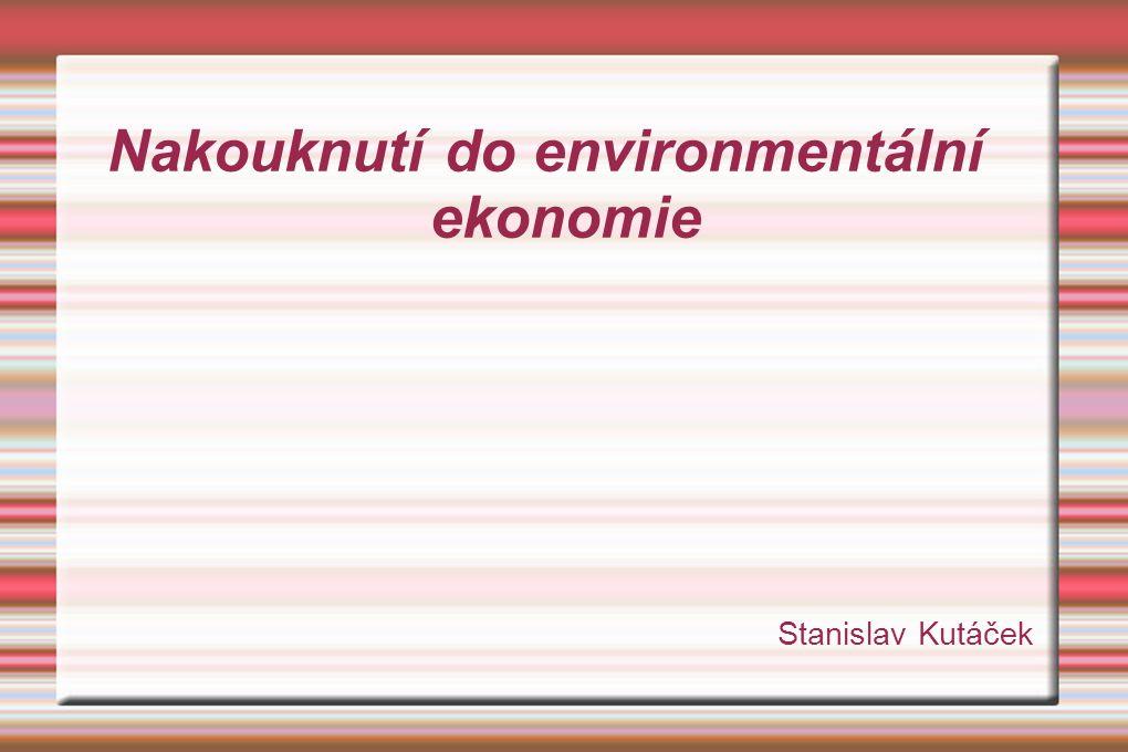 Nakouknutí do environmentální ekonomie Stanislav Kutáček