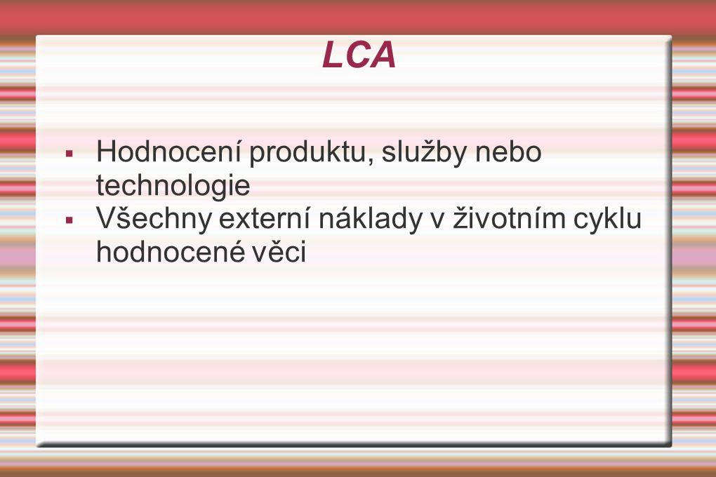 LCA  Hodnocení produktu, služby nebo technologie  Všechny externí náklady v životním cyklu hodnocené věci