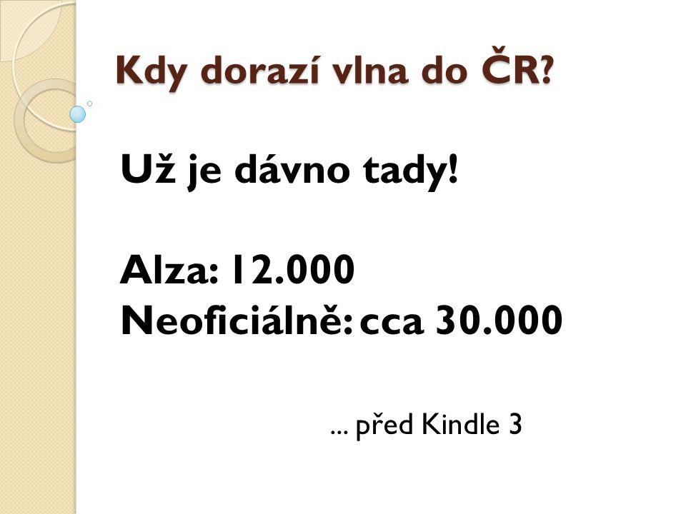 Už je dávno tady! Alza: 12.000 Neoficiálně: cca 30.000... před Kindle 3 Kdy dorazí vlna do ČR