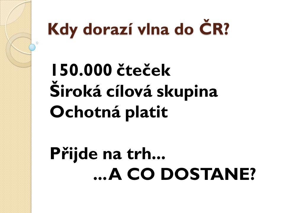 150.000 čteček Široká cílová skupina Ochotná platit Přijde na trh...... A CO DOSTANE? Kdy dorazí vlna do ČR?