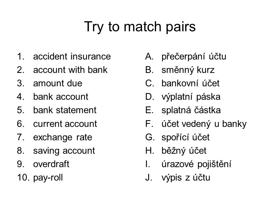 Try to match pairs 1.accident insurance 2.account with bank 3.amount due 4.bank account 5.bank statement 6.current account 7.exchange rate 8.saving account 9.overdraft 10.pay-roll A.přečerpání účtu B.směnný kurz C.bankovní účet D.výplatní páska E.splatná částka F.účet vedený u banky G.spořící účet H.běžný účet I.úrazové pojištění J.výpis z účtu