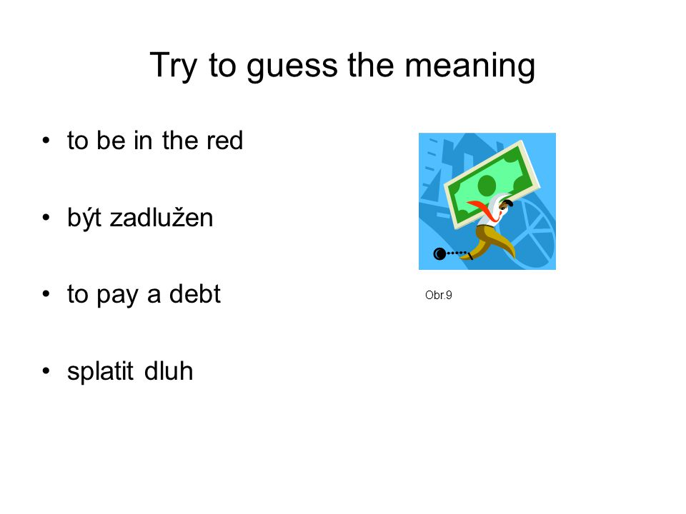 Try to guess the meaning to be in the red být zadlužen to pay a debt splatit dluh Obr.9