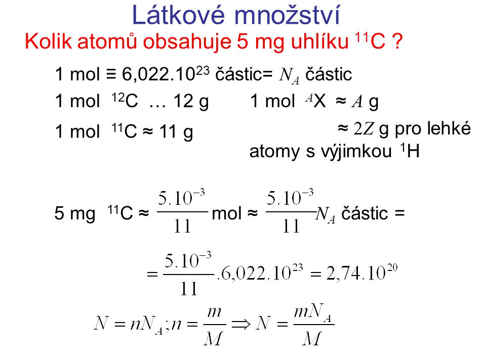 Látkové množství Kolik atomů obsahuje 5 mg uhlíku 11 C ? 1 mol ≡ 6,022.10 23 částic= N A částic 1 mol 12 C  … 12 g1 mol A X  ≈ A g ≈ 2Z g pro lehké