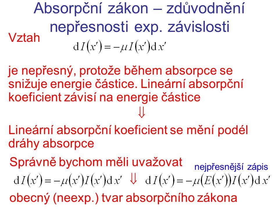 Absorpční zákon – zdůvodnění nepřesnosti exp. závislosti Vztah je nepřesný, protože během absorpce se snižuje energie částice. Lineární absorpční koef