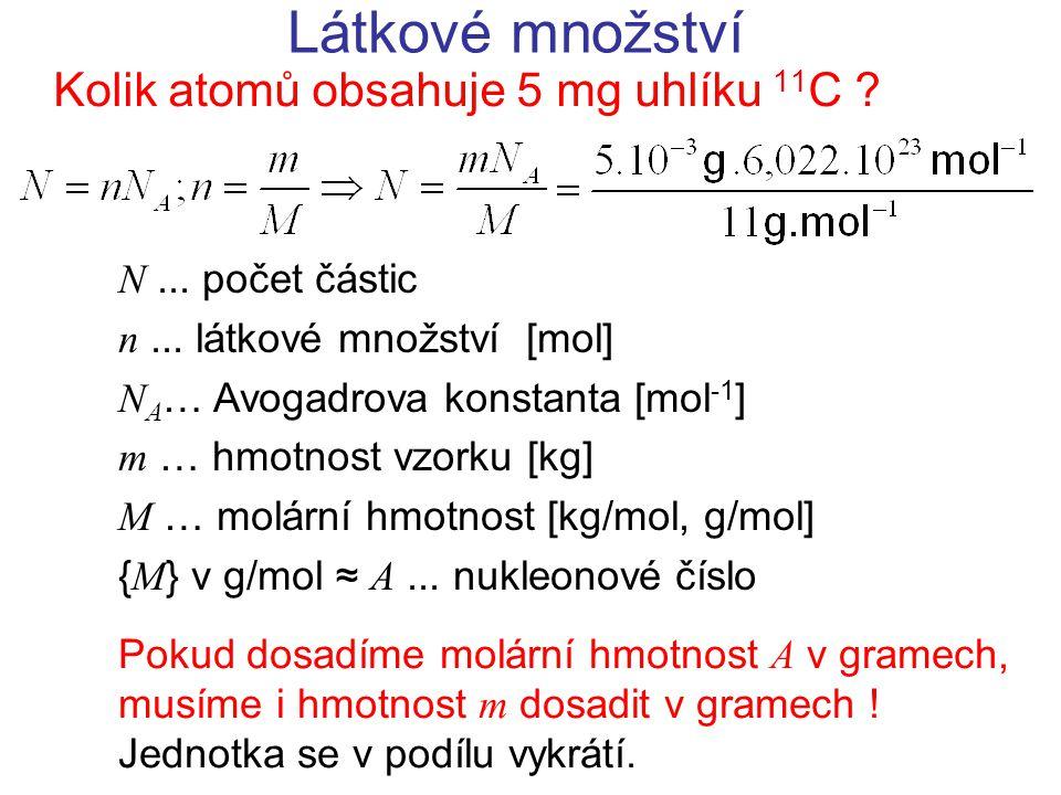 Látkové množství Kolik atomů obsahuje 5 mg uhlíku 11 C ? N... počet částic n... látkové množství [mol] N A … Avogadrova konstanta [mol -1 ] m … hmotno