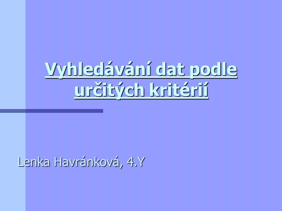 Vyhledávání dat podle určitých kritérií Lenka Havránková, 4.Y