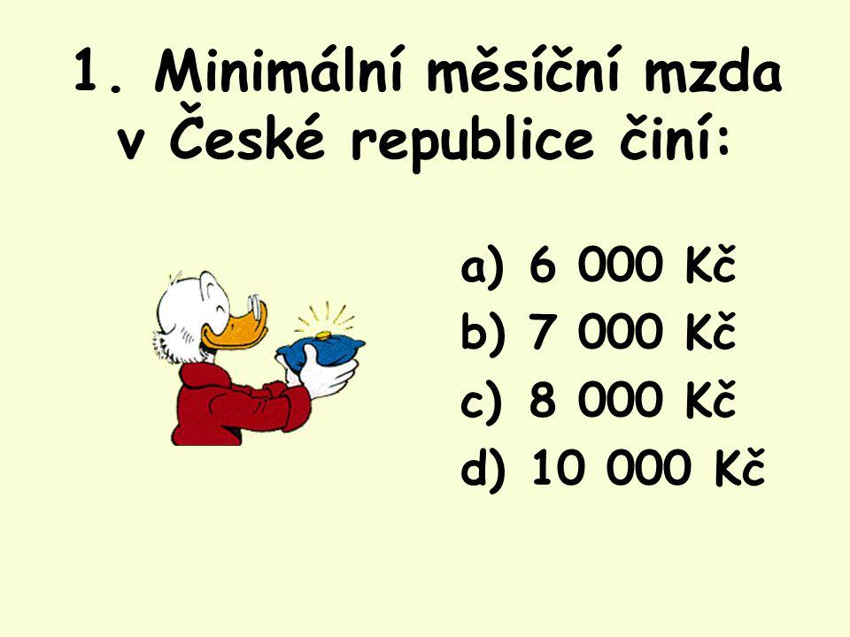 1. Minimální měsíční mzda v České republice činí: a) 6 000 Kč b) 7 000 Kč c) 8 000 Kč d) 10 000 Kč