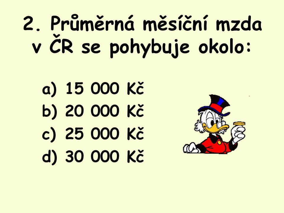 2. Průměrná měsíční mzda v ČR se pohybuje okolo: a) 15 000 Kč b) 20 000 Kč c) 25 000 Kč d) 30 000 Kč