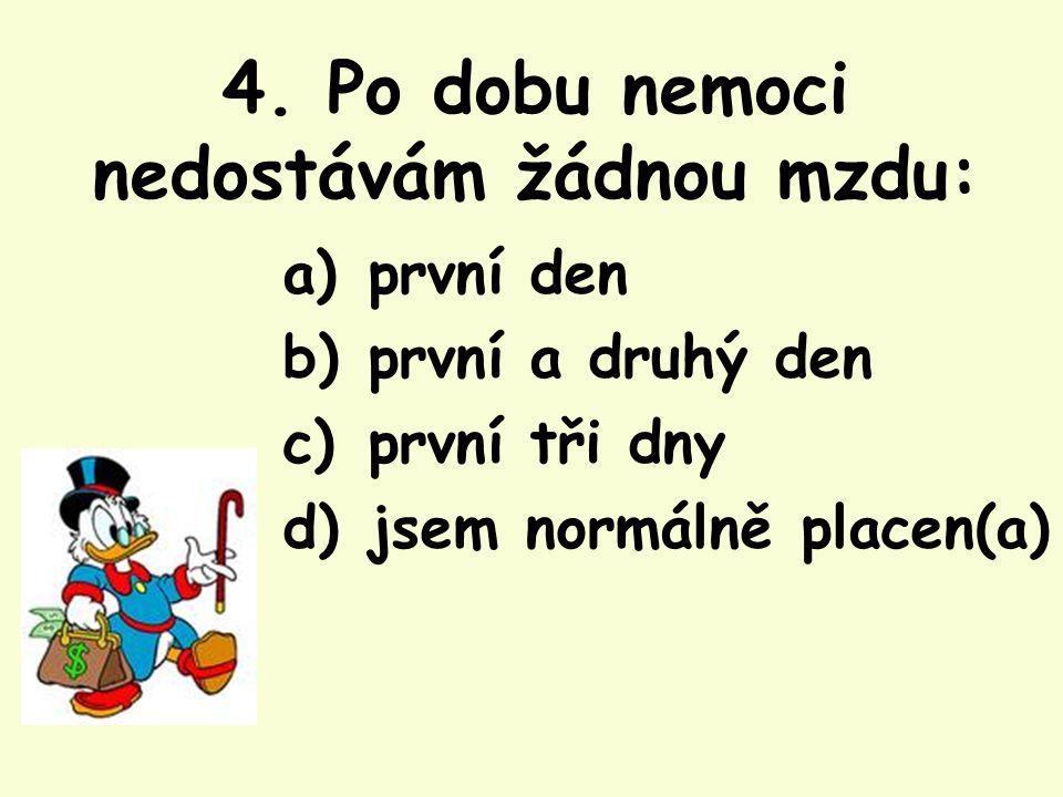 4. Po dobu nemoci nedostávám žádnou mzdu: a) první den b) první a druhý den c) první tři dny d) jsem normálně placen(a)