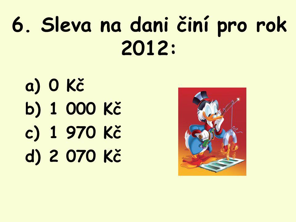6. Sleva na dani činí pro rok 2012: a) 0 Kč b) 1 000 Kč c) 1 970 Kč d) 2 070 Kč