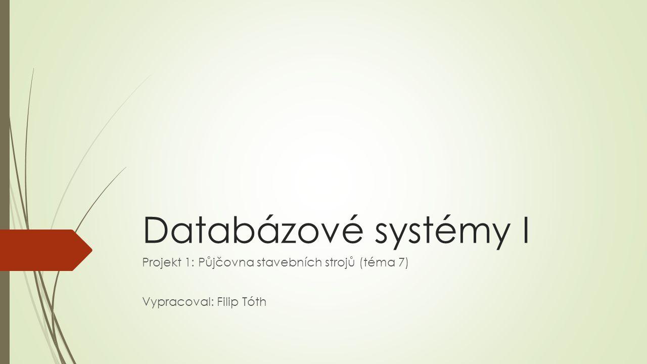 Databázové systémy I Projekt 1: Půjčovna stavebních strojů (téma 7) Vypracoval: Filip Tóth