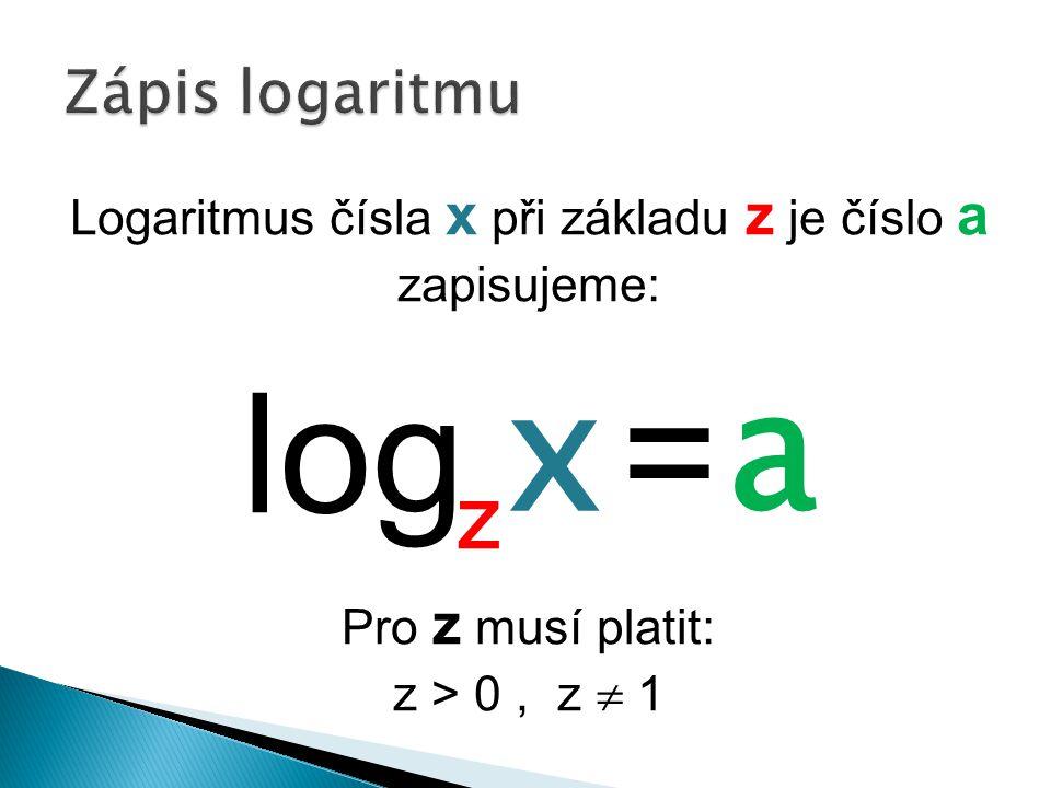 Logaritmus čísla x při základu z je číslo a zapisujeme: log = Pro z musí platit: z > 0, z  1 x a z