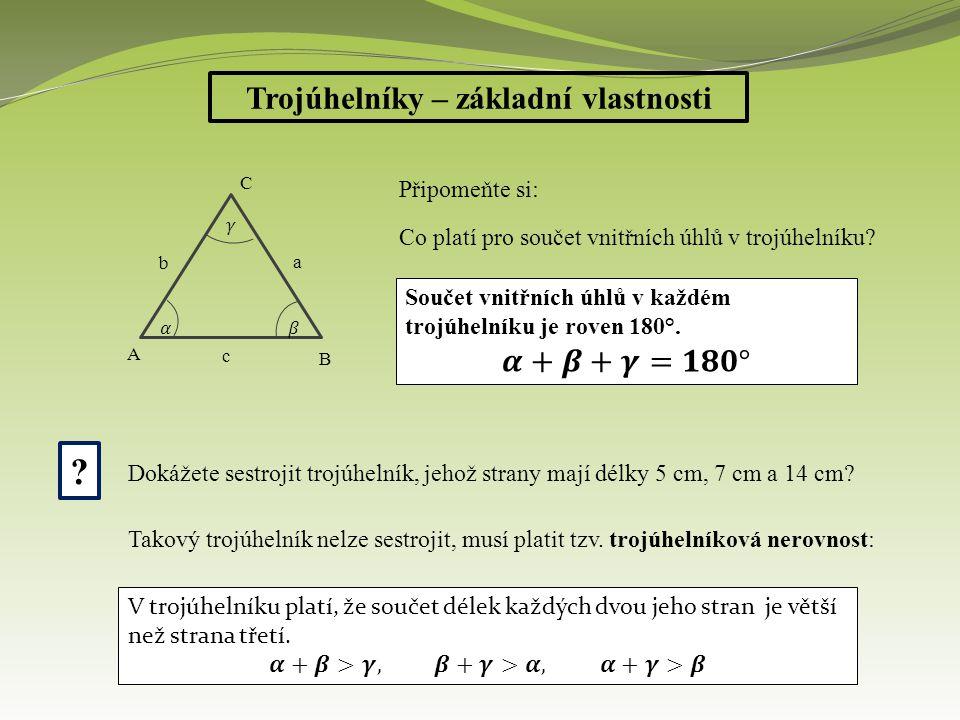 Trojúhelníky – základní vlastnosti Dělení trojúhelníků: Podle stran - obecné – žádné dvě strany nejsou stejně dlouhé - rovnoramenné – dvě strany – ramena - mají stejnou délku - rovnostranné – všechny tři strany jsou stejně dlouhé Podle úhlů - ostroúhlé – všechny úhly jsou menší než 90° (ostré) - tupoúhlé – jeden úhel je tupý – větší než 90°a menší než 180° - pravoúhlé – jeden vnitřní úhel je pravý – 90°