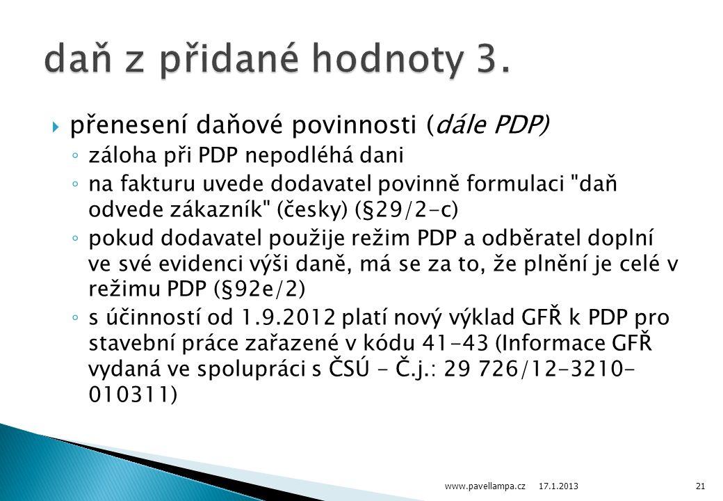  přenesení daňové povinnosti (dále PDP) ◦ záloha při PDP nepodléhá dani ◦ na fakturu uvede dodavatel povinně formulaci daň odvede zákazník (česky) (§29/2-c) ◦ pokud dodavatel použije režim PDP a odběratel doplní ve své evidenci výši daně, má se za to, že plnění je celé v režimu PDP (§92e/2) ◦ s účinností od 1.9.2012 platí nový výklad GFŘ k PDP pro stavební práce zařazené v kódu 41-43 (Informace GFŘ vydaná ve spolupráci s ČSÚ - Č.j.: 29 726/12-3210- 010311) 17.1.2013 www.pavellampa.cz21