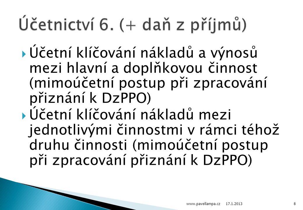 Účetní klíčování nákladů a výnosů mezi hlavní a doplňkovou činnost (mimoúčetní postup při zpracování přiznání k DzPPO)  Účetní klíčování nákladů mezi jednotlivými činnostmi v rámci téhož druhu činnosti (mimoúčetní postup při zpracování přiznání k DzPPO) www.pavellampa.cz8 17.1.2013