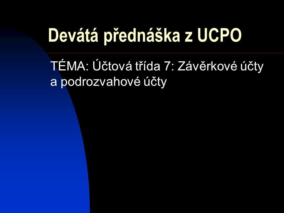 Devátá přednáška z UCPO TÉMA: Účtová třída 7: Závěrkové účty a podrozvahové účty
