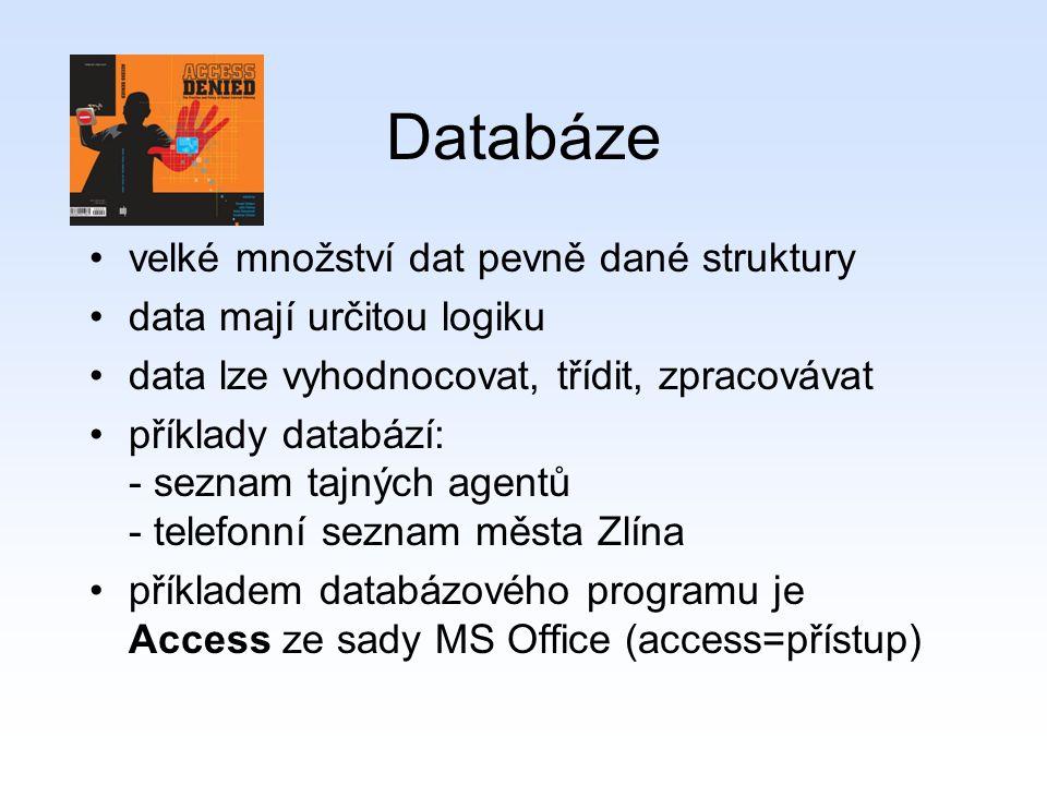 Databáze velké množství dat pevně dané struktury data mají určitou logiku data lze vyhodnocovat, třídit, zpracovávat příklady databází: - seznam tajných agentů - telefonní seznam města Zlína příkladem databázového programu je Access ze sady MS Office (access=přístup)