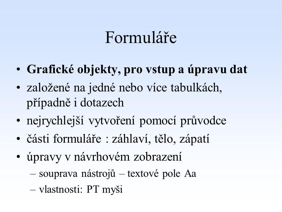 Formuláře Grafické objekty, pro vstup a úpravu dat založené na jedné nebo více tabulkách, případně i dotazech nejrychlejší vytvoření pomocí průvodce části formuláře : záhlaví, tělo, zápatí úpravy v návrhovém zobrazení –souprava nástrojů – textové pole Aa –vlastnosti: PT myši