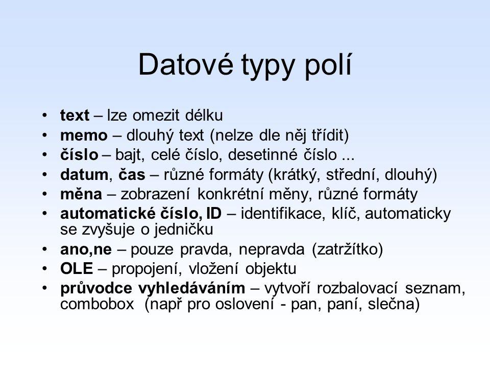Datové typy polí text – lze omezit délku memo – dlouhý text (nelze dle něj třídit) číslo – bajt, celé číslo, desetinné číslo...