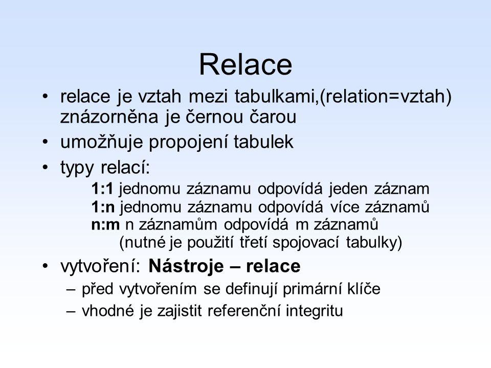 Relace relace je vztah mezi tabulkami,(relation=vztah) znázorněna je černou čarou umožňuje propojení tabulek typy relací: 1:1 jednomu záznamu odpovídá jeden záznam 1:n jednomu záznamu odpovídá více záznamů n:m n záznamům odpovídá m záznamů (nutné je použití třetí spojovací tabulky) vytvoření: Nástroje – relace –před vytvořením se definují primární klíče –vhodné je zajistit referenční integritu