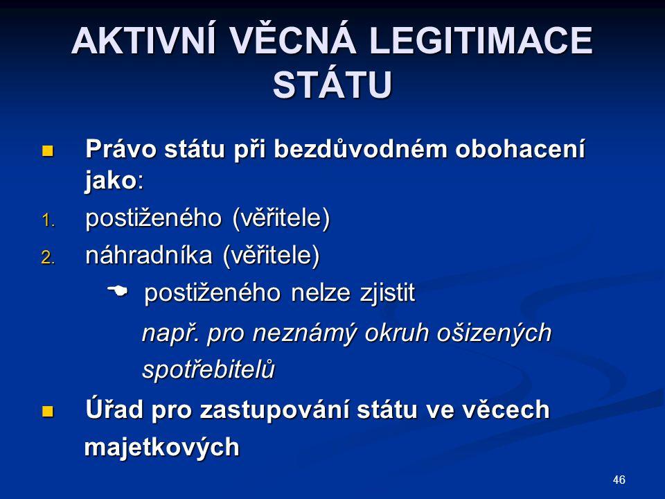 46 AKTIVNÍ VĚCNÁ LEGITIMACE STÁTU Právo státu při bezdůvodném obohacení jako: Právo státu při bezdůvodném obohacení jako: 1.