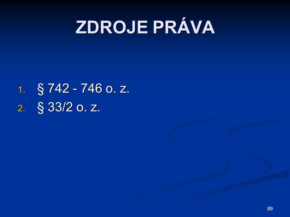 89 ZDROJE PRÁVA 1. § 742 - 746 o. z. 2. § 33/2 o. z.