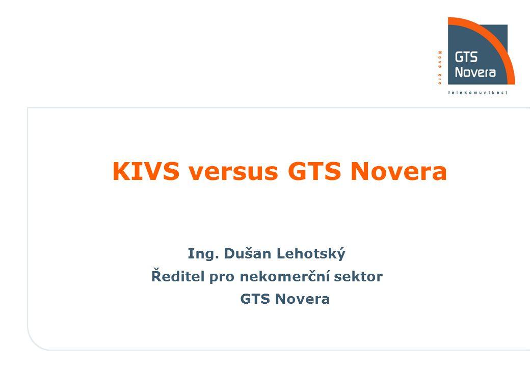KIVS versus GTS Novera Ing. Dušan Lehotský Ředitel pro nekomerční sektor GTS Novera