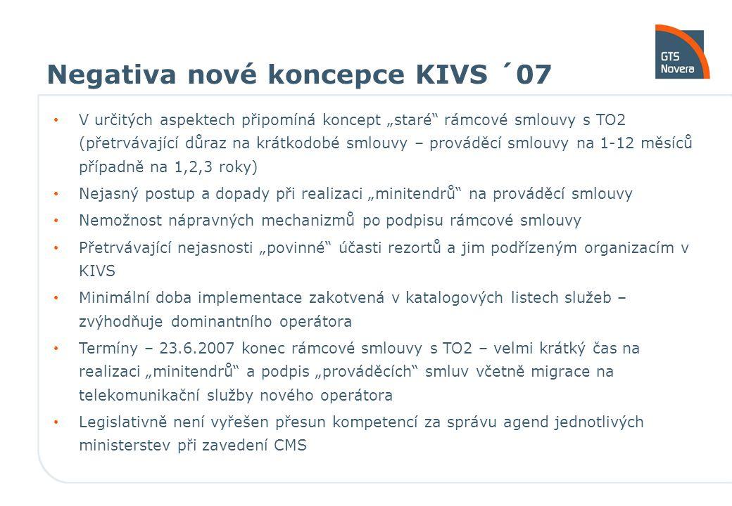 """Negativa nové koncepce KIVS ´07 V určitých aspektech připomíná koncept """"staré rámcové smlouvy s TO2 (přetrvávající důraz na krátkodobé smlouvy – prováděcí smlouvy na 1-12 měsíců případně na 1,2,3 roky) Nejasný postup a dopady při realizaci """"minitendrů na prováděcí smlouvy Nemožnost nápravných mechanizmů po podpisu rámcové smlouvy Přetrvávající nejasnosti """"povinné účasti rezortů a jim podřízeným organizacím v KIVS Minimální doba implementace zakotvená v katalogových listech služeb – zvýhodňuje dominantního operátora Termíny – 23.6.2007 konec rámcové smlouvy s TO2 – velmi krátký čas na realizaci """"minitendrů a podpis """"prováděcích smluv včetně migrace na telekomunikační služby nového operátora Legislativně není vyřešen přesun kompetencí za správu agend jednotlivých ministerstev při zavedení CMS"""